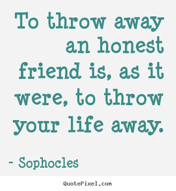sophocles picture quotes to throw away an honest friend is as